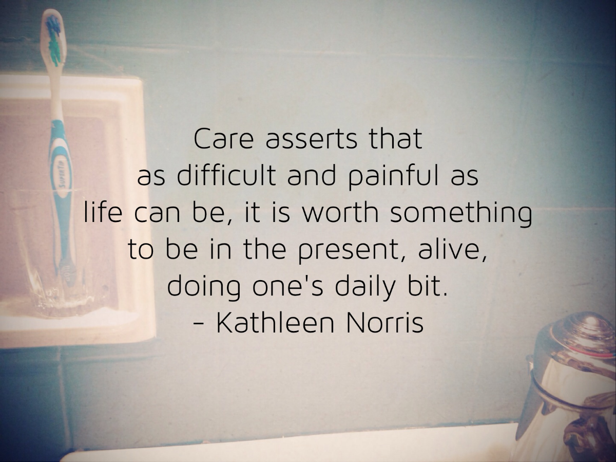 Care asserts that as difficult and painful as life can be, it is worth something to be in the present, alive, doing one;s daily bit. -Kathleen Norris