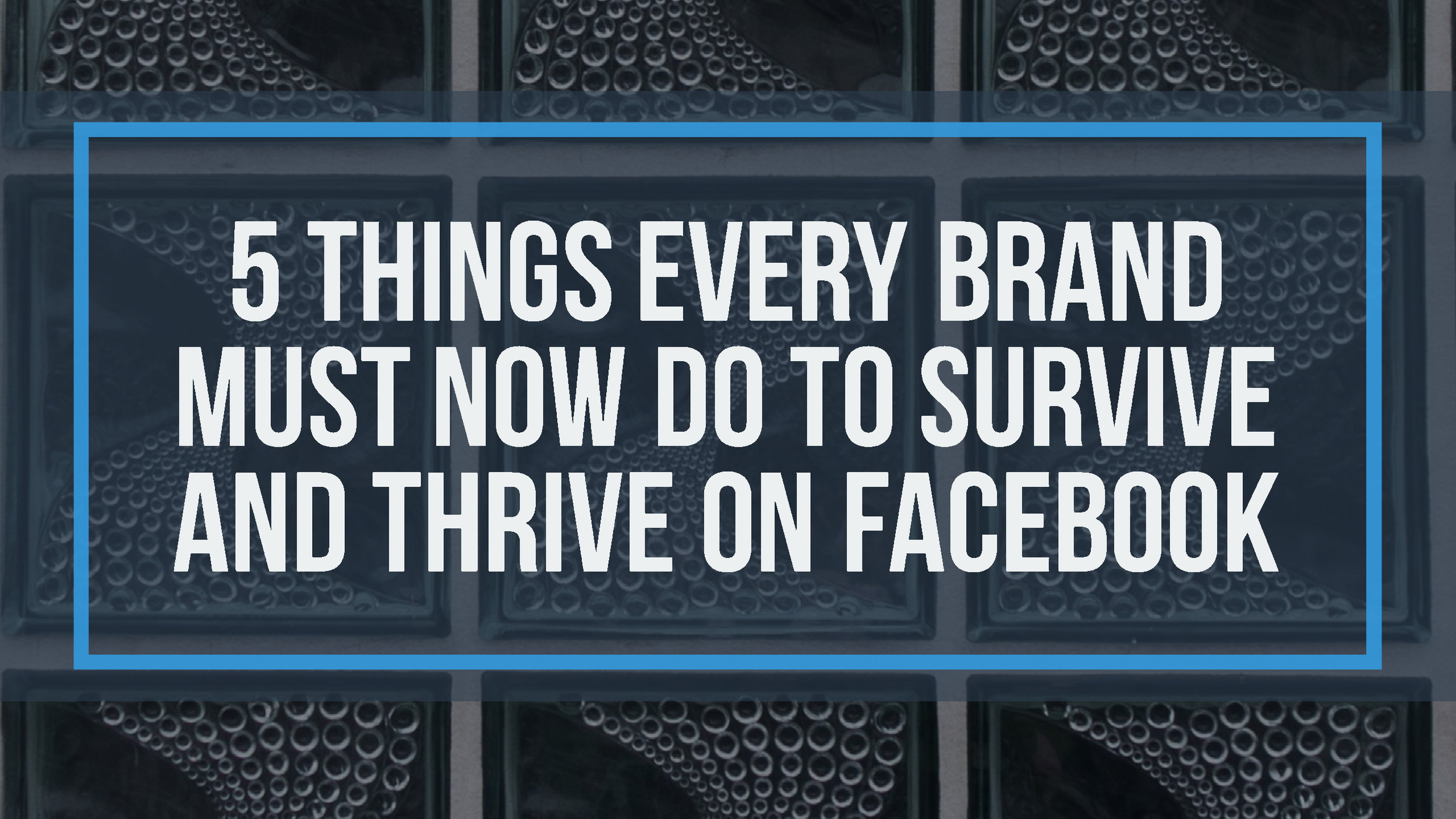 5 Things Every Brand Must Now Do To Survive and Thrive on Facebook in 2018