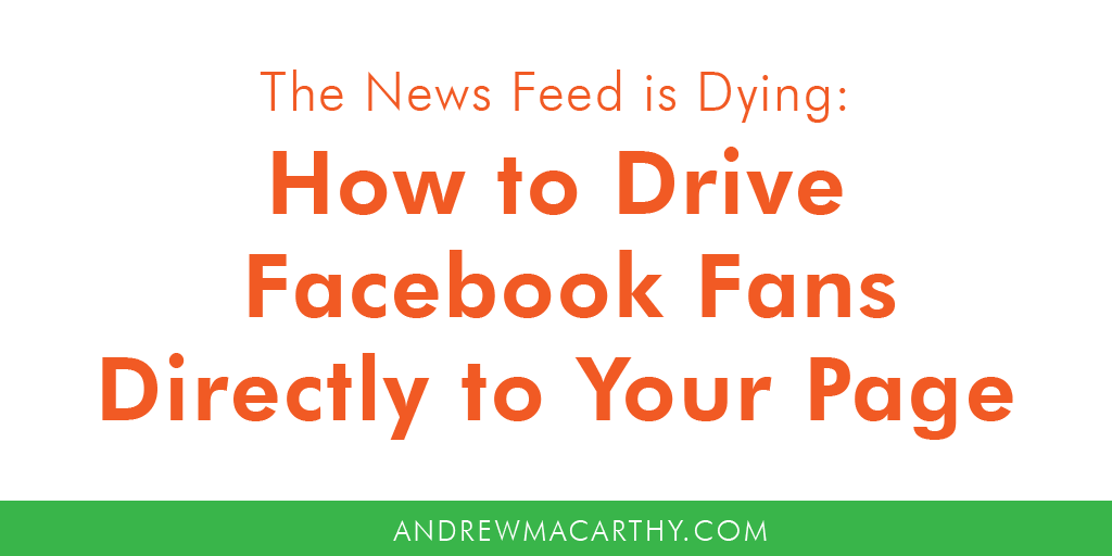 The News Feed Is Dying: How to Drive Facebook Fans Directly to Your Page