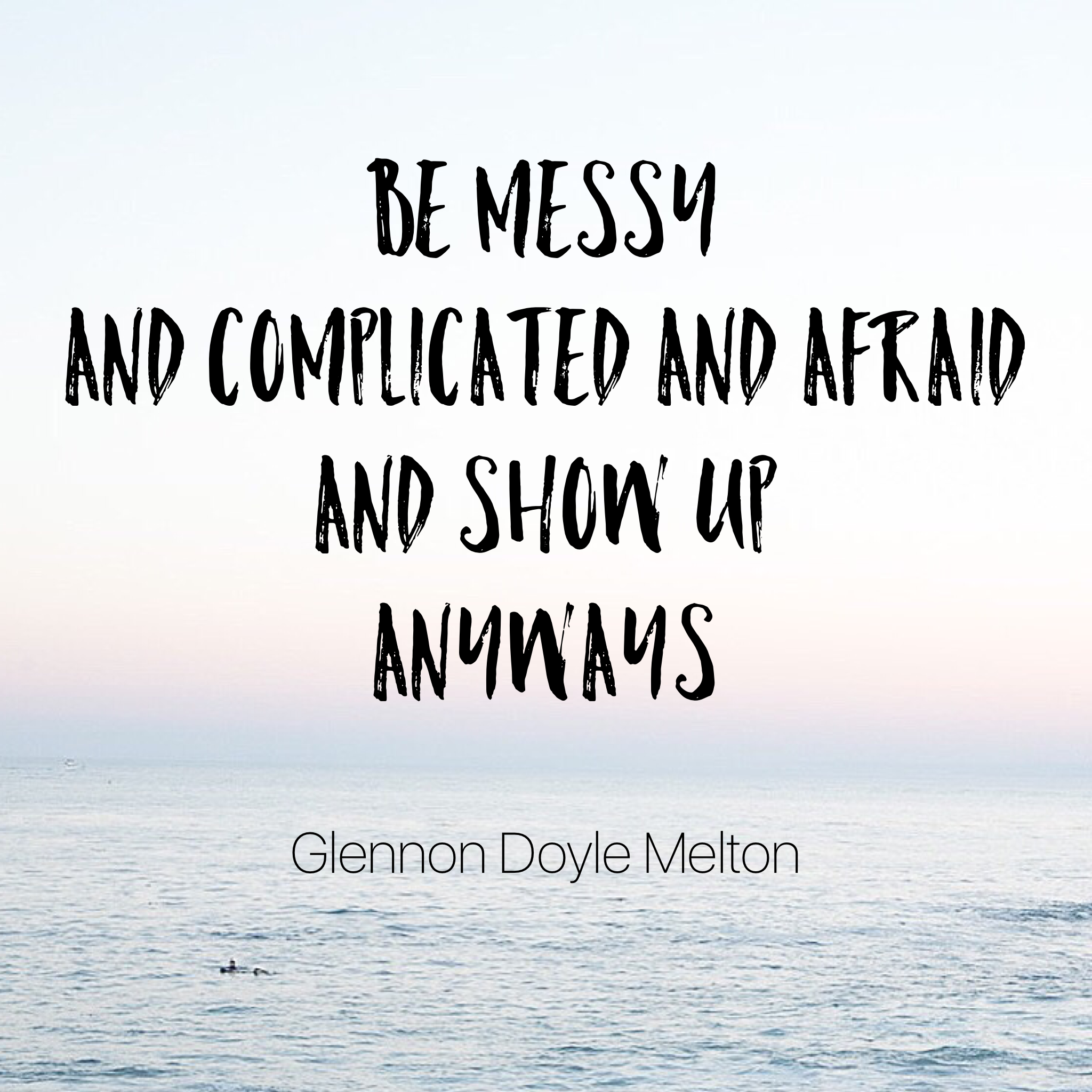 Be messy and complicated and afraid and show up anyways. - Glennon Doyle Melton - Happiness | Collective