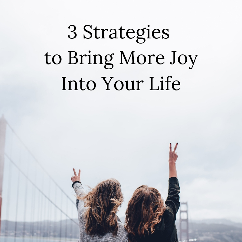 3 Strategies to Bring More Joy Into Your Life.jpg