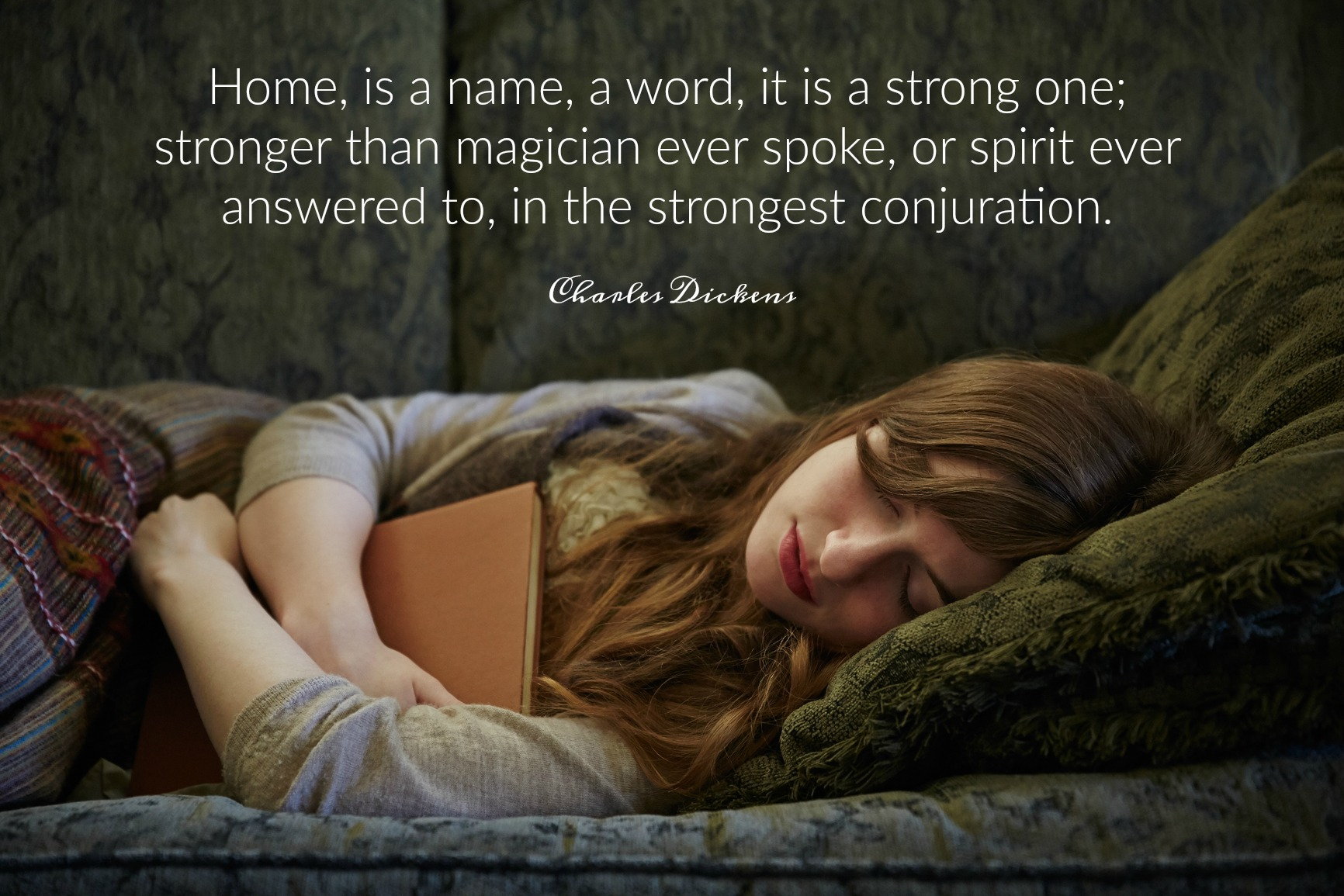 """Home, is a name, a word, it is a strong one; stronger than magician ever spoke, or spirit ever answered to, in the strongest conjuration."" Charles Dickens. Circle of Daydreams. www.circleofdaydreams.com"