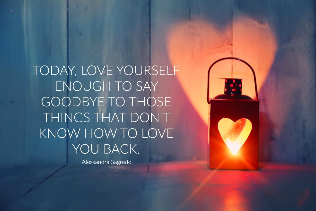 Today, love yourself enough to say goodbye to those things that don't know how to love you back. Alessandra Sagredo. Circle of Daydreams. www.circleofdaydreams.com
