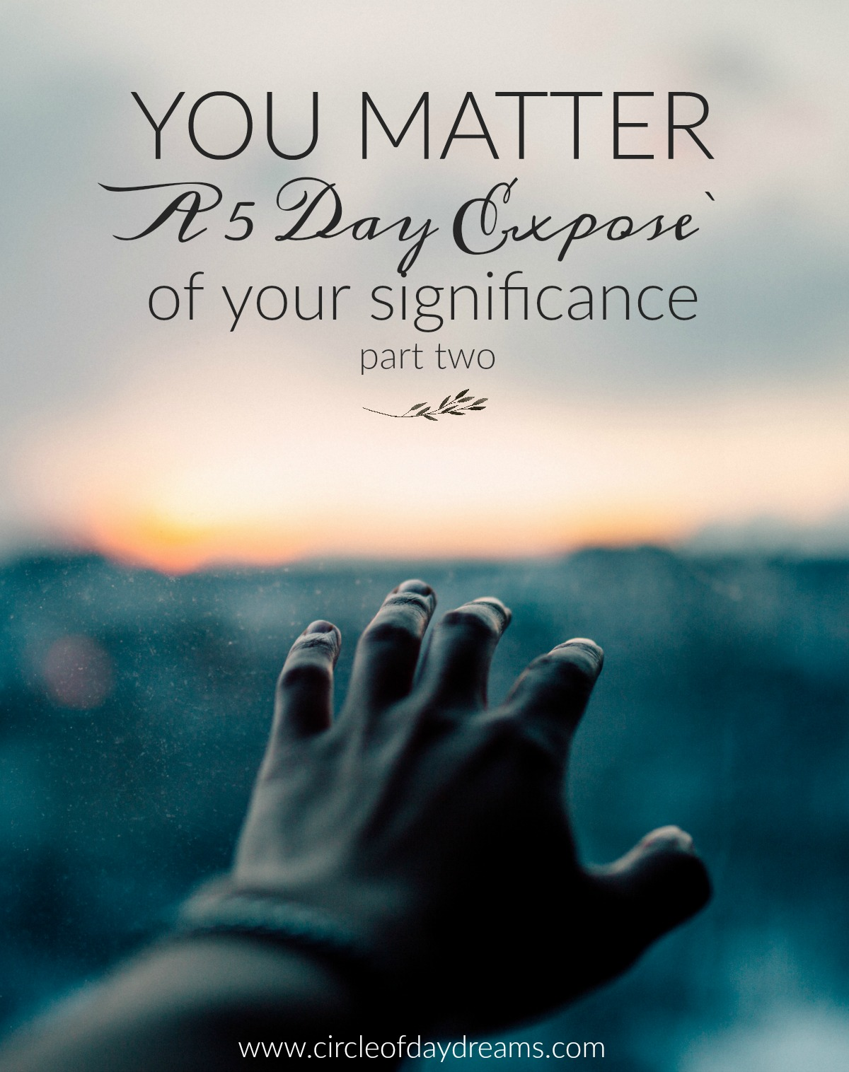YOU Matter - A Five Day Expose`Of Your Significance - Part 2. Circle of Daydreams. www.circleofdaydreams.com