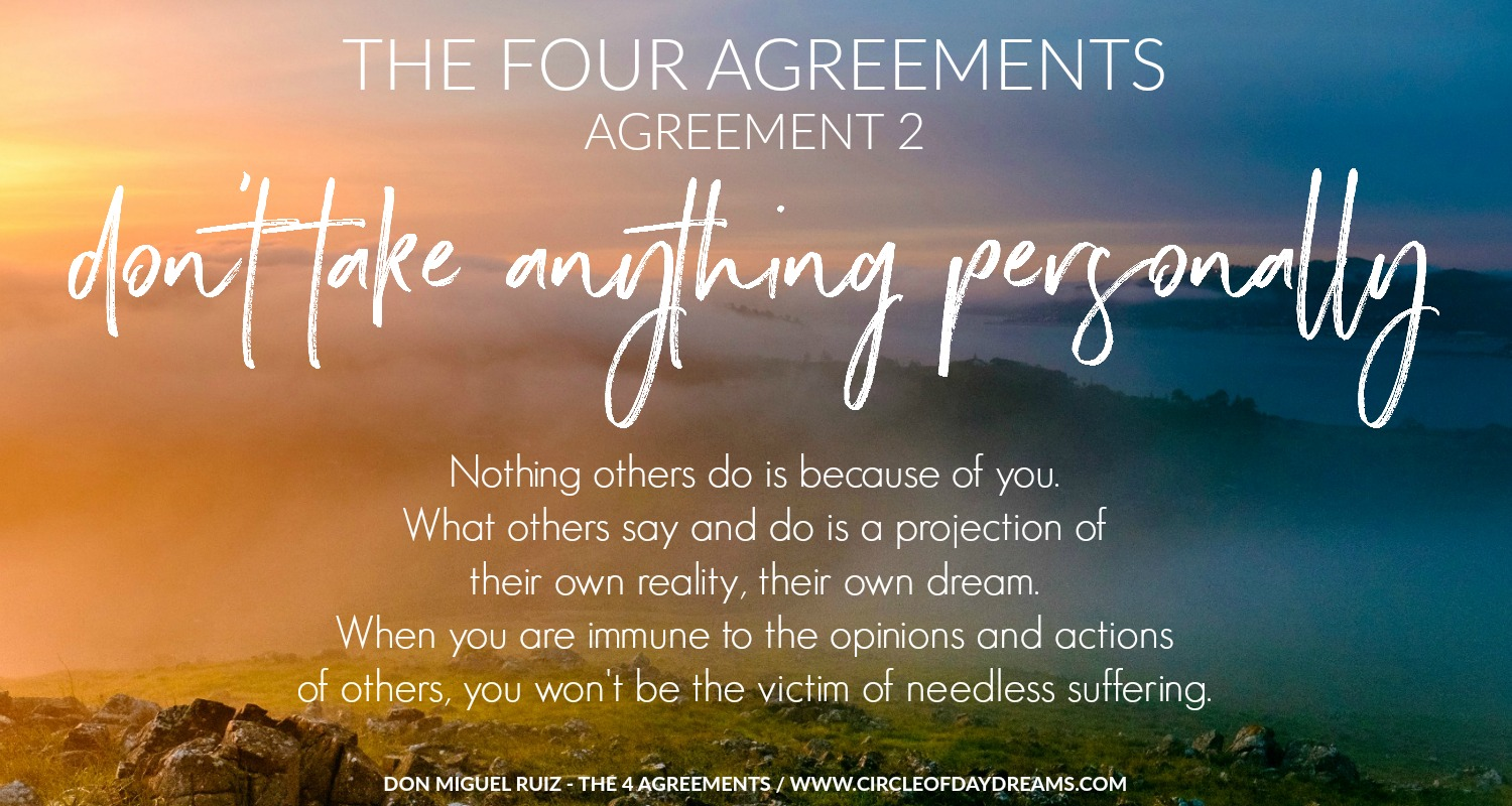 The 4 Agreements. Agreement 2. Don't take anything personally Don Miguel Ruiz. Circle of Daydreams. www.circleofdaydreams.com