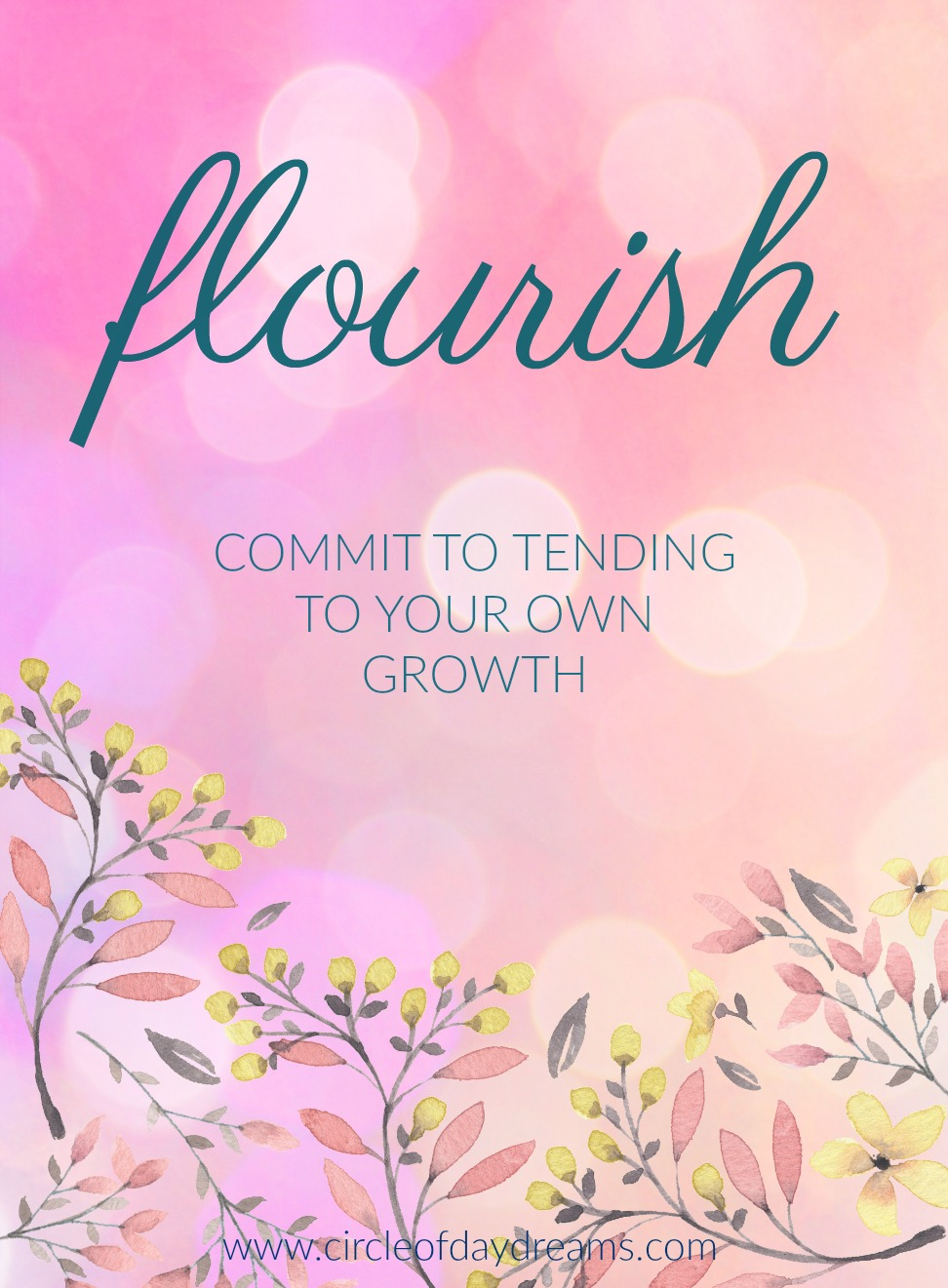 Flourish. Commit to tending to your own growth. Circle of Daydreams. www.circleofdaydreams.com