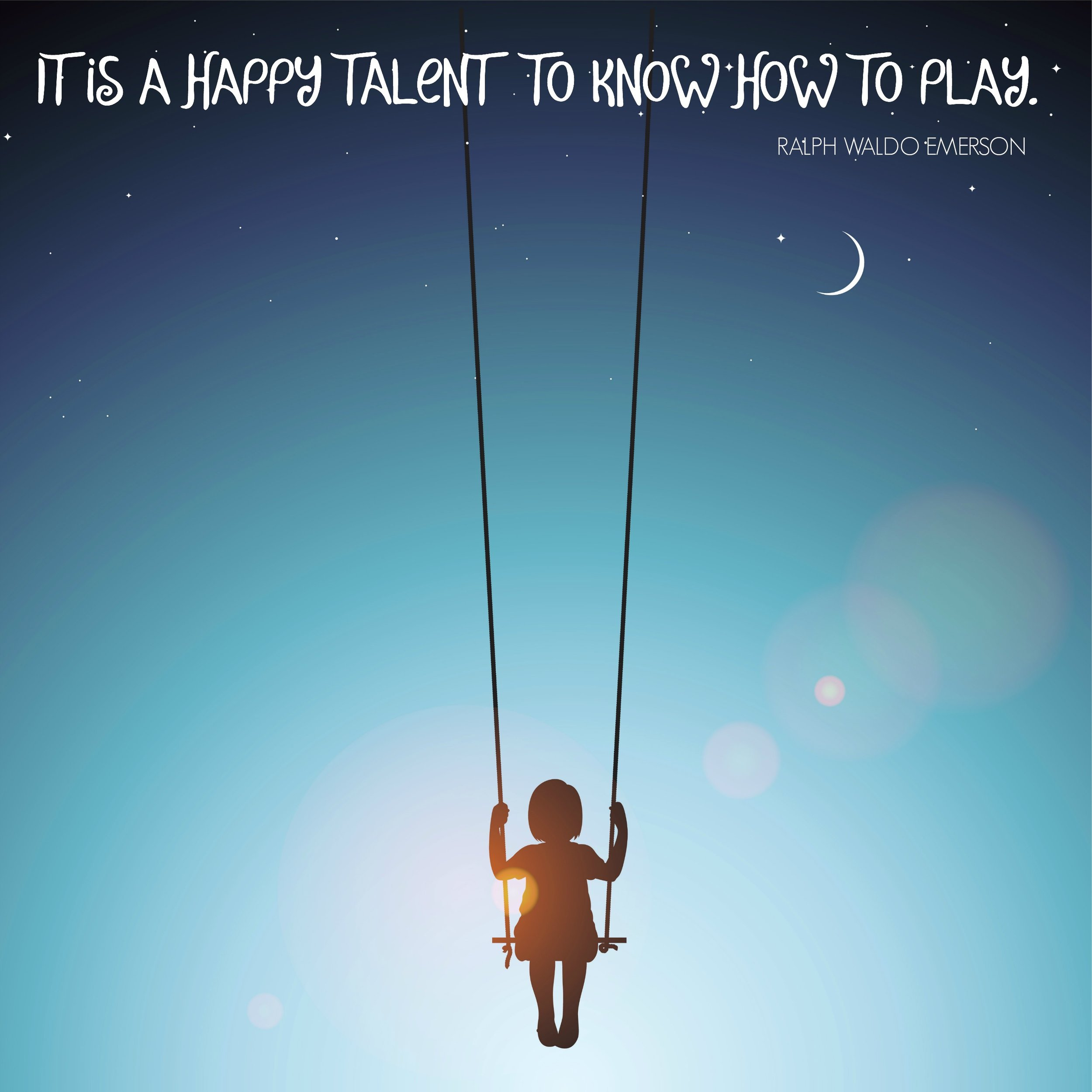 It is a happy talent to know how to play. Ralph Waldo Emerson. Circle of Daydreams.