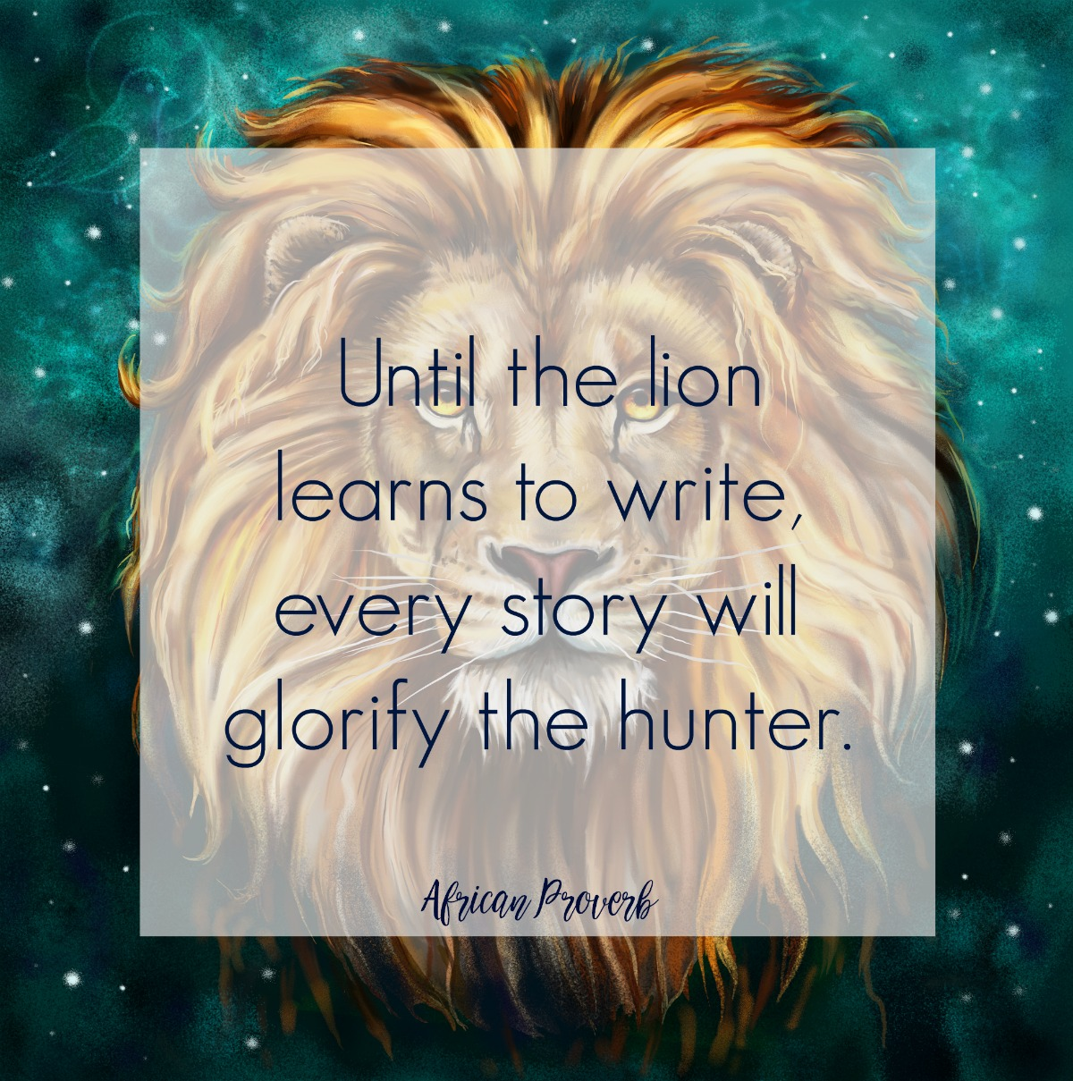 Until the lion learns to write, every story will glorify the hunter. African Proverb. Quotes on Circle of Daydreams. www.circleofdaydreams.com