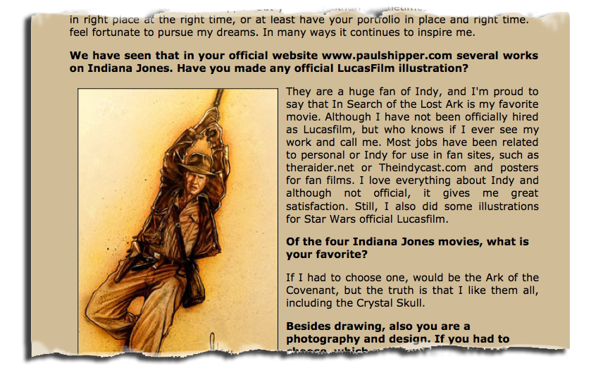 """You may recall the artwork for  Indiana Jones and the Lost Idol  I created for Fran Casanova's short film, well, the nice folks at Indiana Jones.es  wanted to interview me, and it is now online. The film is now completed with an original score and will be screened at a film festival in Madrid. Nice work Fran and all the best.      """" We present the original poster from Fran Casanova's latest short film about our favorite character.  The poster is the work of Paul Shipper, renowned illustrator who has produced several best-known illustrations of the character after the teacher Struzan.  On this occasion we were able to interview Paul .      And now a pleasant surprise after a long time waiting, Indiana Jones and the search for the lost idol be screened at the Cificom to be held in Madrid on Saturday 8th and Sunday 9th October.Just this Sunday at 18:15 hours will be screened first short film with original score composed by Oscar Navarro. """"     (google translate)       Here is a translated version in English of the interview that was posted in Spanish. Thanks to Google Translate and Ai. Original version of the interview can be found at  http://www.indianajones.es/entrevistas/paulshipper.php"""