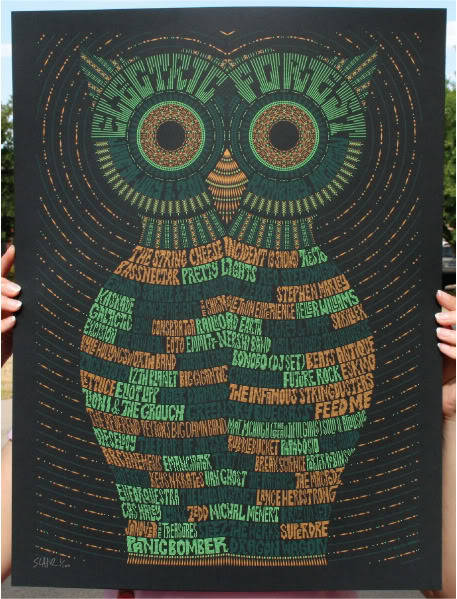 1. Lacie Snay   2. Electric Forest Poster   3. 2014   4. I like this poster because the owl's body contains some of my favorite bands. It's not an official poster for 2014 but it contains head liners and or the most popular shows through out the years. When I look at this image I feel the color's that were chosen and how the words electric forest were formed could even some how represent the beautiful lights during shows. I would like this poster even more if it was made into a t-shirt.   5. I feel that this poster would be considered typography. The whole image of the owl to the background is just formed from text.