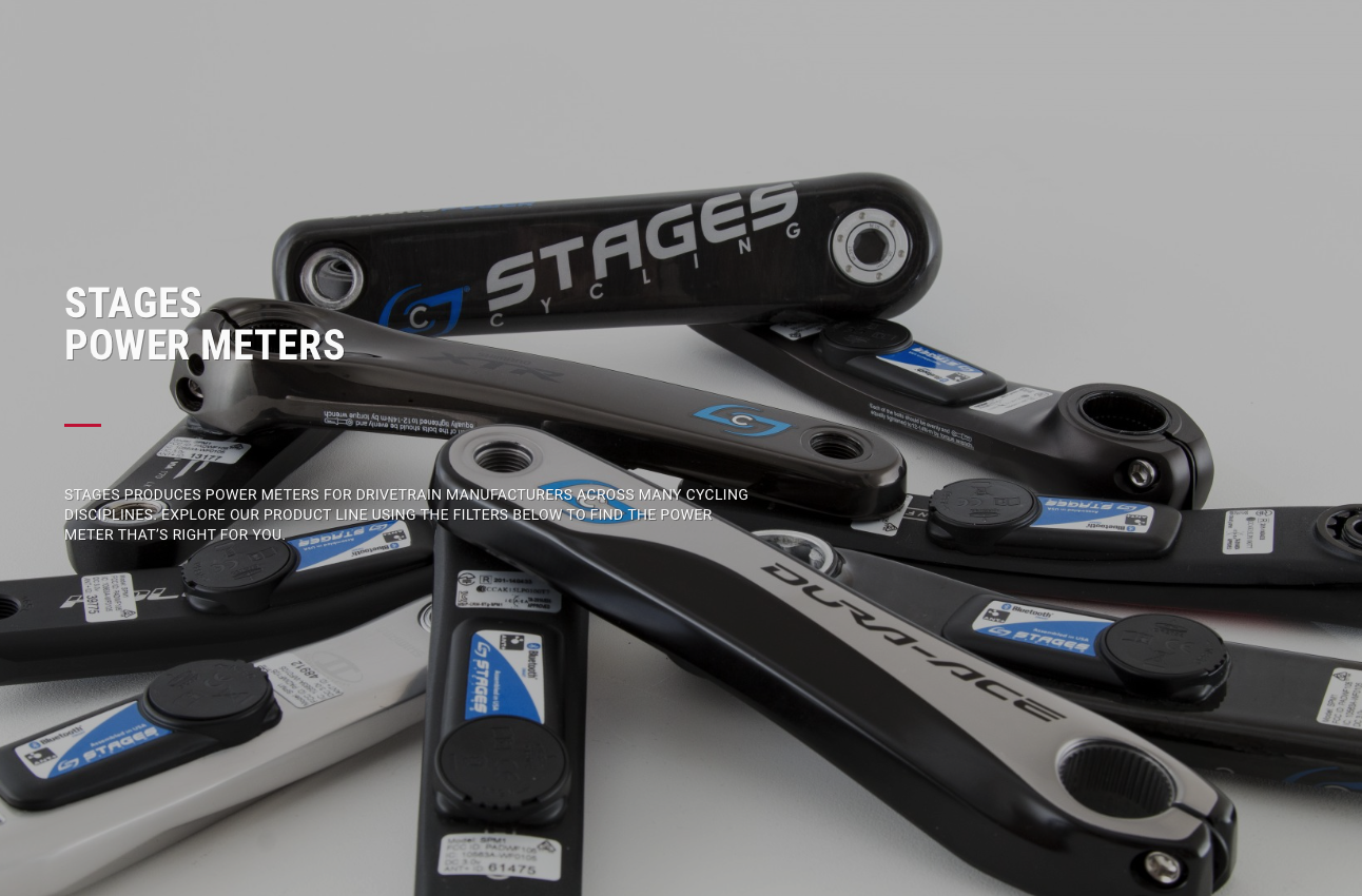 Stages Power Meters  - Our meter is: Downright miniature. Under 20g. Without magnets. Made from the same material as bullet proof glass. Simply put, the Stages Power meter sports the most advanced technology employed in the power meter category, all while being one of the easiest to maintain and simplest to use.