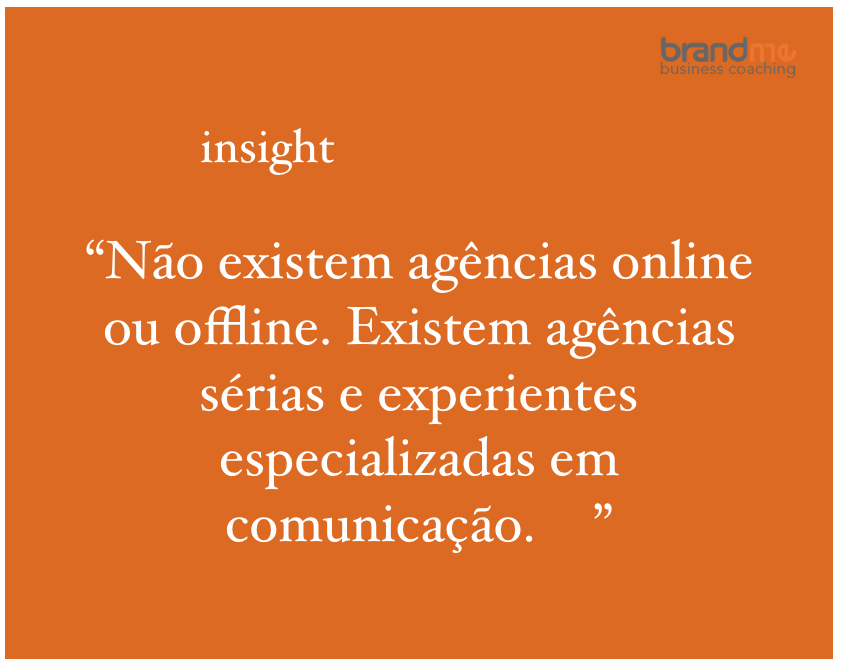 Não existem agências online ou offline. Existem agências sérias e experientes, especializadas em comunicação - Planejamento Estratégico e Marketing