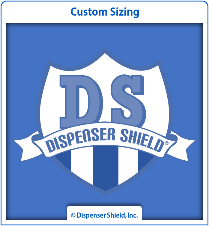 DispenserShield® Kits can be customized for any glass, acrylic, lexan (polycarbonate plastic), LCD, or LED surface.  No minimum order required.  Once your custom order has been received, a representative will contact you with an estimate.  Popular custom kits include protection for:  Touchscreen terminals  Bathroom mirrors  Store windows  Pump skirt / door panels
