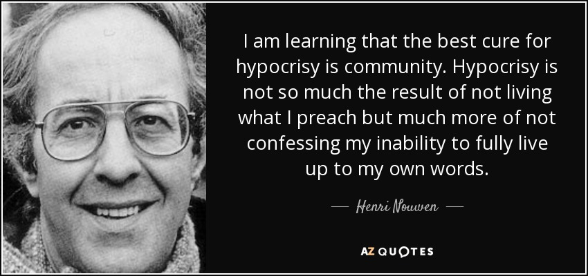 quote-i-am-learning-that-the-best-cure-for-hypocrisy-is-community-hypocrisy-is-not-so-much-henri-nouwen-84-50-99.jpg