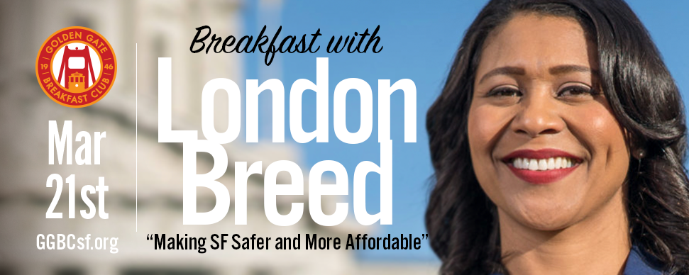 London Breed currently serves as the President of the San Francisco Board of Supervisors and District 5 Supervisor. She first won election to the Board of Supervisors in November 2012. In January of 2015, her colleagues elected her to serve as President of the Board. She was re-elected as District 5 Supervisor in November 2016 and unanimously re-elected as Board President two months later. London is a native San Franciscan, raised by her grandmother in Plaza East Public Housing in the Western Addition community, located in District 5. She graduated with honors from Galileo High School and attended the University of California, Davis, earning a Bachelor of Arts in Political Science-Public Service with a minor in African American Studies. London went on to earn a Master's degree in Public Administration from the University of San Francisco. As Board President, London is the 2nd-highest ranking official in San Francisco, leading the legislative body of the city and overseeing a $10B budget with over 30,000 employees. She has dedicated herself to improving the City's housing, environment, public safety, transportation, and quality of life.  London also serves on the Golden Gate Bridge Board of Directors, as a Commissioner on the San Francisco County Transportation Authority, and is an elected member of the San Francisco Democratic County Central Committee. Leran more about Board President Breed at  www.LondonforMayor.com  Tickets: $28 Non-members (includes full buffet breakfast) - Cost is for breakfast only. Not a campaign donation. Not Tax Deductible.