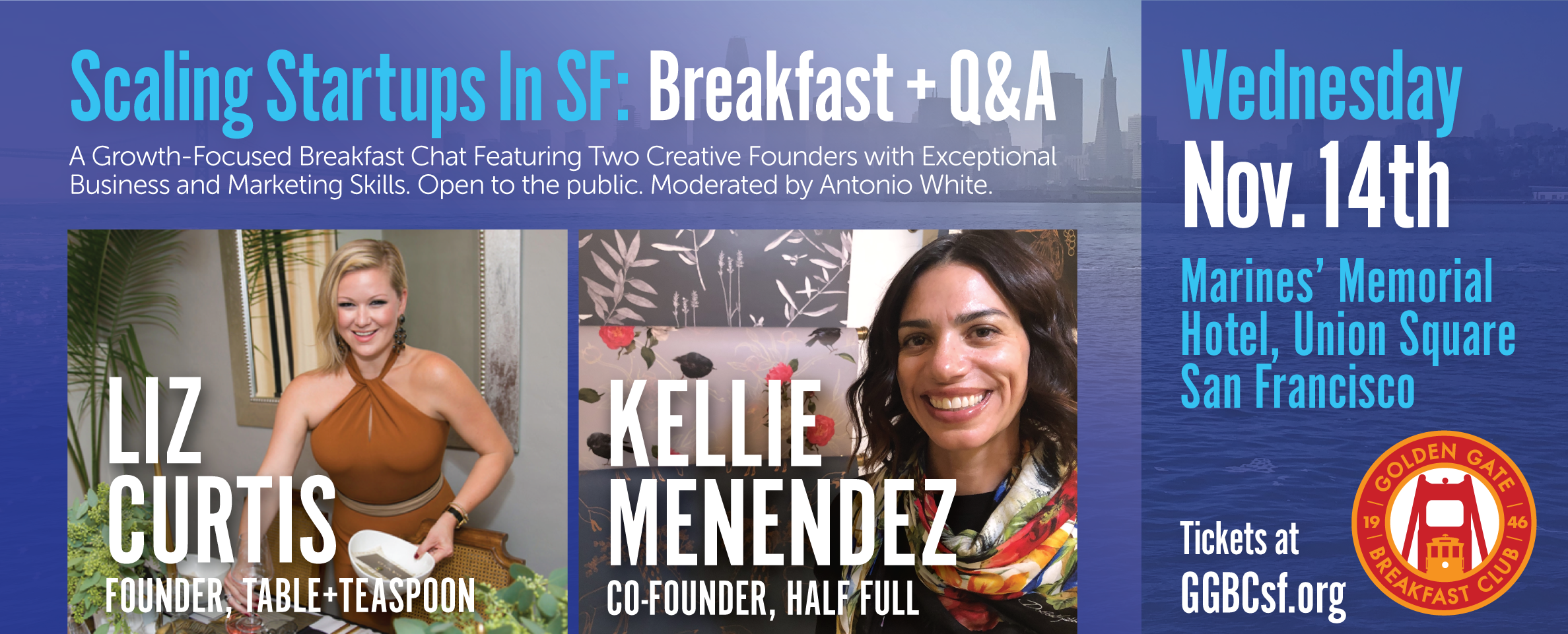 Scaling Startups in San Francisco: Breakfast + Q&A with SF Entrepreneurial Rockstars, Liz Curtis and Kellie Menendez  With all the focus on high tech business in San Francisco, you may be surprised to learn about the rebirth of the San Francisco's Creative Industry. Hear from two exceptional Start-Up founders with deep business and professional experience as they share their stories of scaling their creative- focused start-ups in San Francisco, leveraging both the Internet as well as physical storefronts. You'll have a chance to meet the founders of Table+Teaspoon and Half Full as well as participate in a Q&A Session. This breakfast chat is part of the Golden Gate Breakfast Club's Getting Business to Scale Series. The chat with be moderated by GGBC Club President and veteran start-up marketing pro, Antonio White
