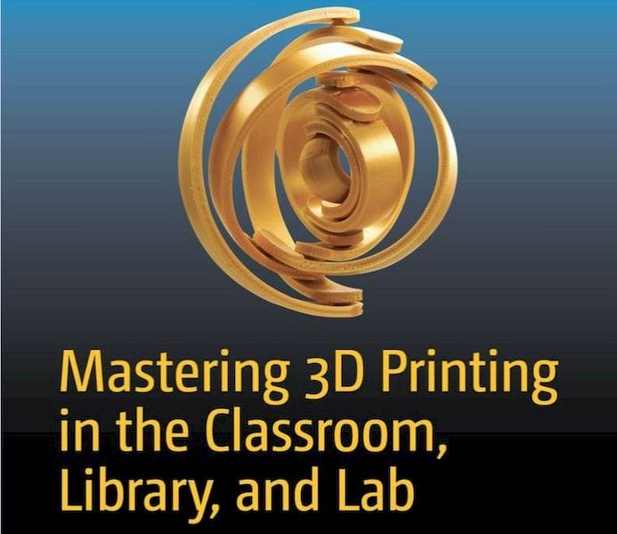 Mastering 3D Printing in the Classroom, Library and Lab [Source: Amazon]