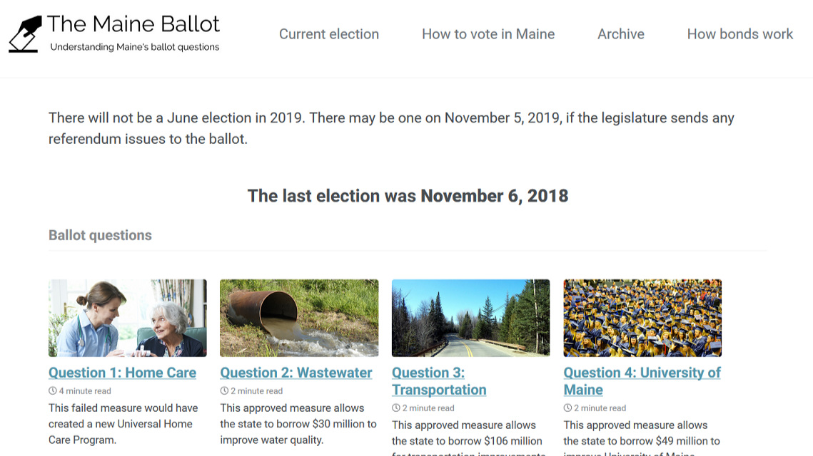 The Maine Ballot   In 2016, I created a ballot website to help Mainers understand the referendum questions on statewide ballots. It had over 3,000 unique visitors leading up to the November 2018 election. In the last couple of years, Open Maine has gotten involved and volunteers have helped create and review the content on the site. During the 2018-2019 government shutdown, a colleague and I moved the site from Squarespace to  GitHub  to make it open source and available for people to fork and create similar sites for other states.