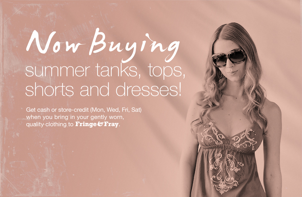 Get cash or store-credit (Mon, Wed, Fri, Sat) when you bring in your gently worn, quality clothing to Fringe & Fray.