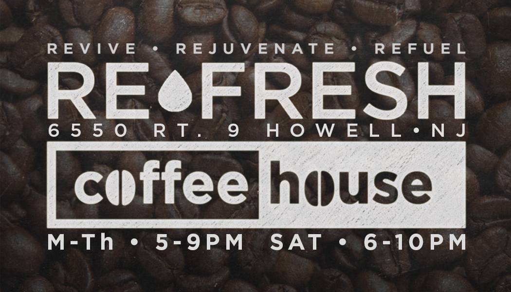 Open M-TH 5-9pm and Sat. 6-10pm.  ReFresh Coffeehouse, where you can be refreshed, refueled by coffee, and revived. Grand Re-Opening is the week of September 18th through 24th, open 5-9pm Monday through Thursday and Saturdays 6-10pm, located at Cornerstone Calvary Chapel in Howell, NJ, refreshcoffeehouse.org.