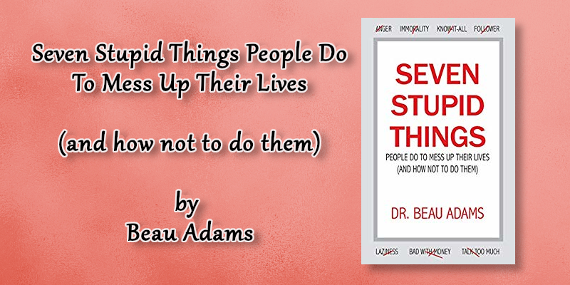 Seven Stupid Things People Do To Mess Up Their Lives SEP 2019.png