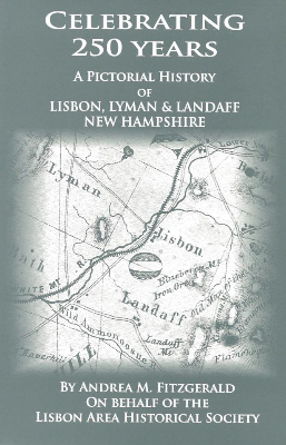 CELEBRATING 250 YEARS:  A Pictorial History of Lisbon, Lyman, and Landaff, New Hampshire   $20.00. All proceeds benefit Lisbon Area Historical Society