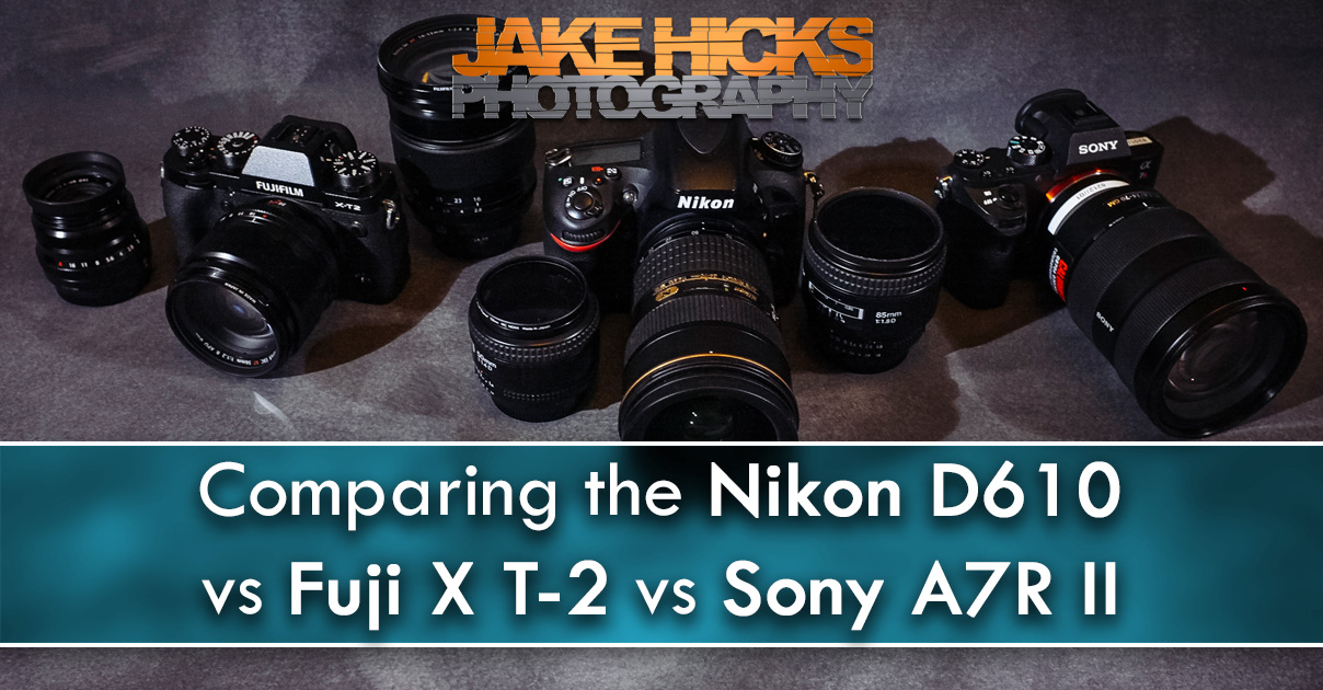 Comparing the Nikon D610 vs Fuji X T-2 vs Sony A7R II — Jake