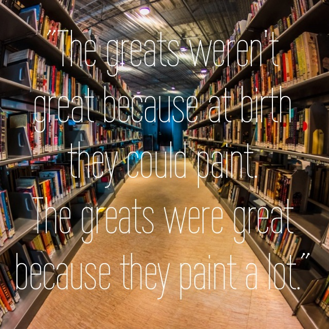 The greats weren't great because at birth they could paint. The greats were great because they paint a lot