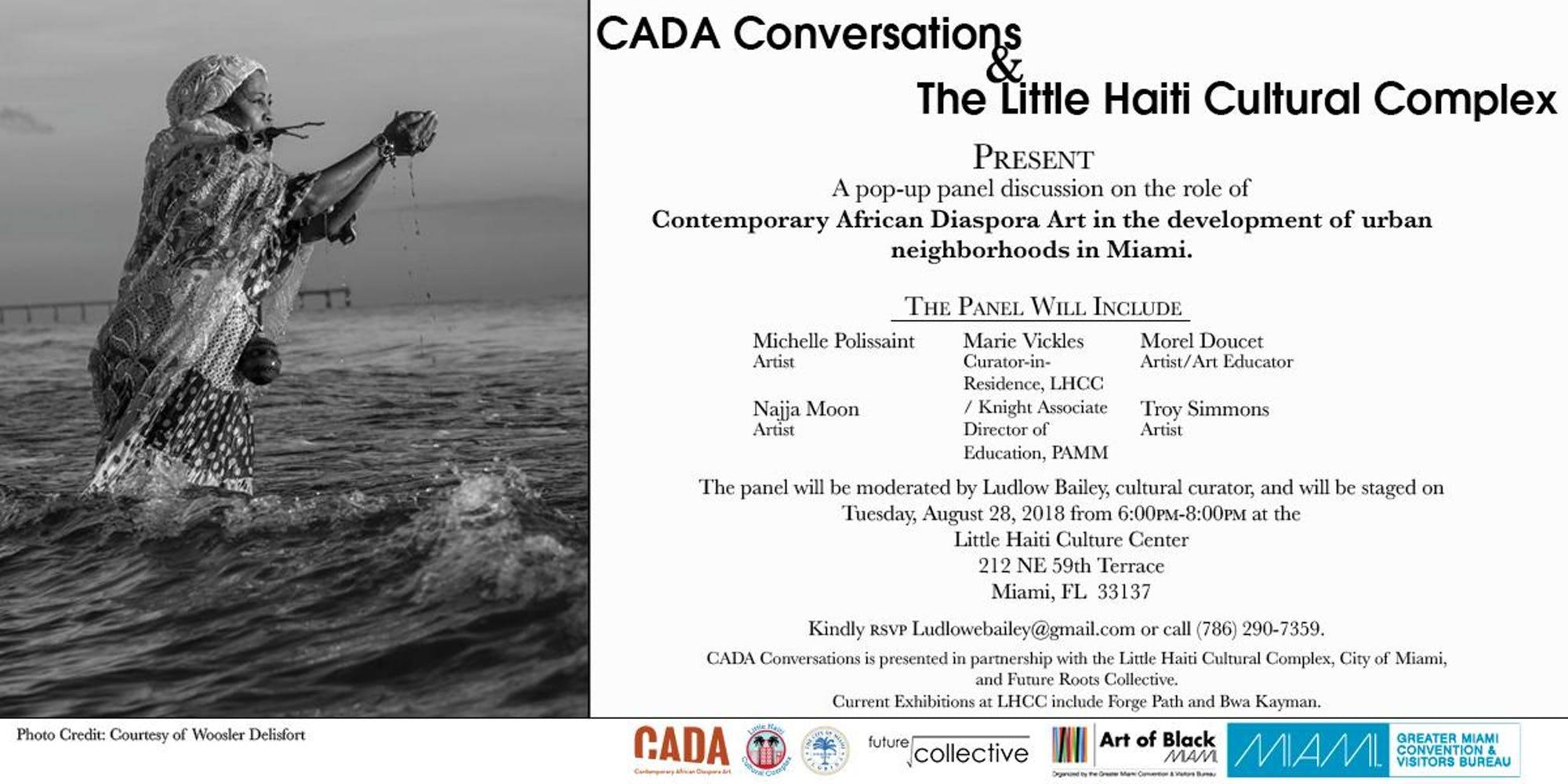 """DESCRIPTION  The Art of Black Miami is a multi-media platform created by the Greater Miami Convention and Visitors bureau designed to promote the growing black visual arts presence in Miami Dade County.  G&A International Consultants, Inc and CADA Conversations have developed a series of pop-up panel discussions to highlight some of the important issues concerning the growth, media coverage, community engagement and promotion of the burgeoning black visual arts sector in Dade since the inception of Art Basel Miami Beach. The fourth series will convene on Tuesday, August 28, 2018, at the Little Haiti Cultural Center from 6:00pm-8: 00 pm at 212 NE 59th Terrace Miami, FL 33137. The conversation will focus on the """"the role of Contemporary African Diaspora Art in the development of urban neighborhoods in Miami.  The panel will include artist/art educator, Morel Doucet; Associate Director of Education, the Perez Art Museum Miami, Marie Vickles; cultural curator, Najja Moon; artist, Michelle Polissaint and artist, Troy Simmons.  The panel will be moderated by cultural curator, Ludlow Bailey. ( www.cadaonline.us ) Light refreshments will be served. Kindly RSVP Ludlowebailey@gmail.com  or call 786 290-7359.   CADA Conversations is presented in partnership with the Little Haiti Cultural Complex - the City of Miami and Future Roots Collective   Current Exhibitions at the LHCC include Forge Paths and Bwa Kayman"""