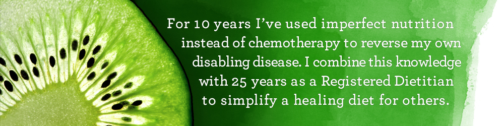 For 10 years I've used imperfect nutrition instead of chemotherapy to reverse my own disabling disease. I combine this knowledge with 25 years as a Registered Dietitian to simplify a healing diet for others.