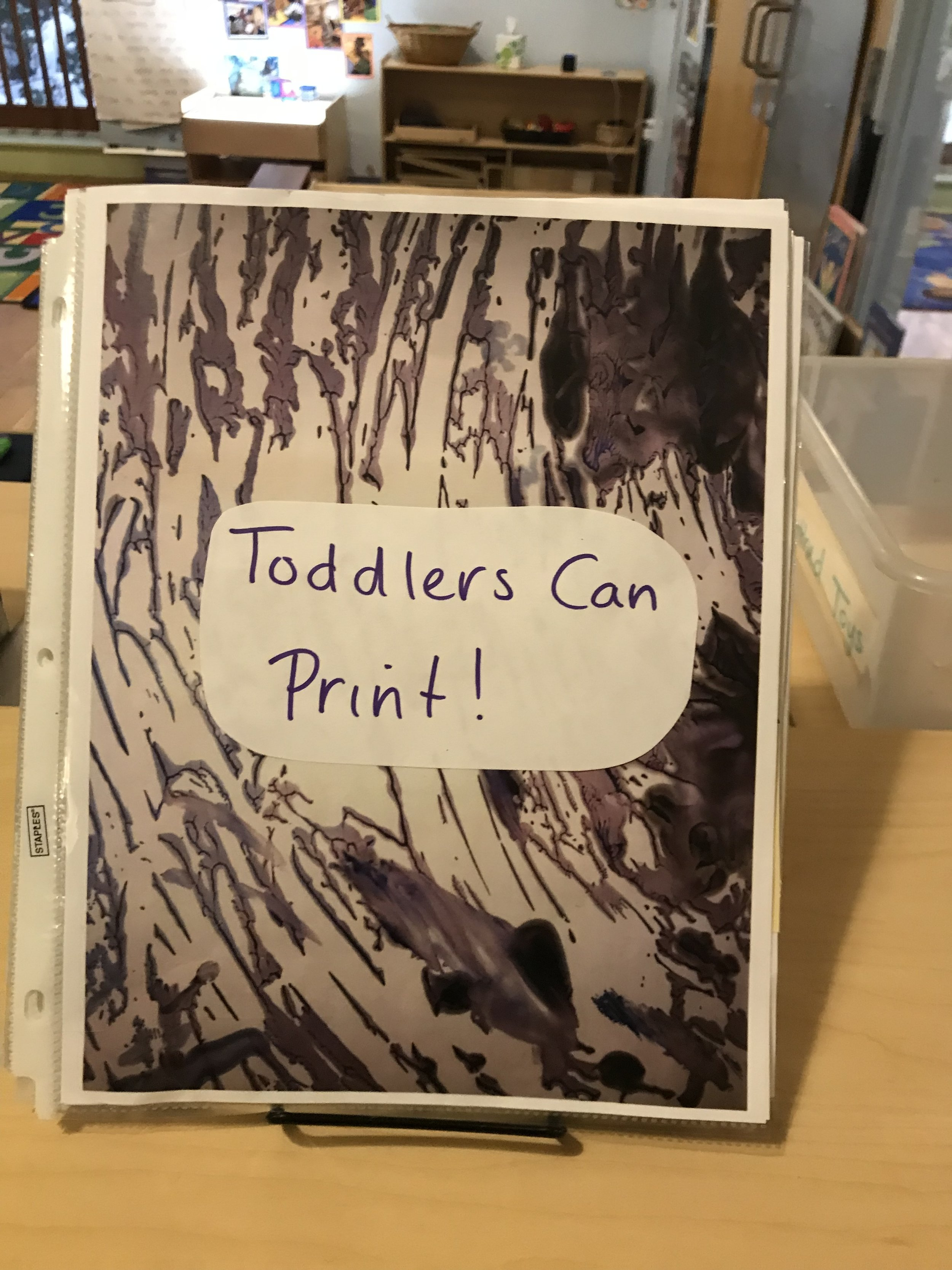 """Please check out our   """"Toddlers Can Print""""   book, it documents our printing explorations! It is located on top of the cubbies!"""