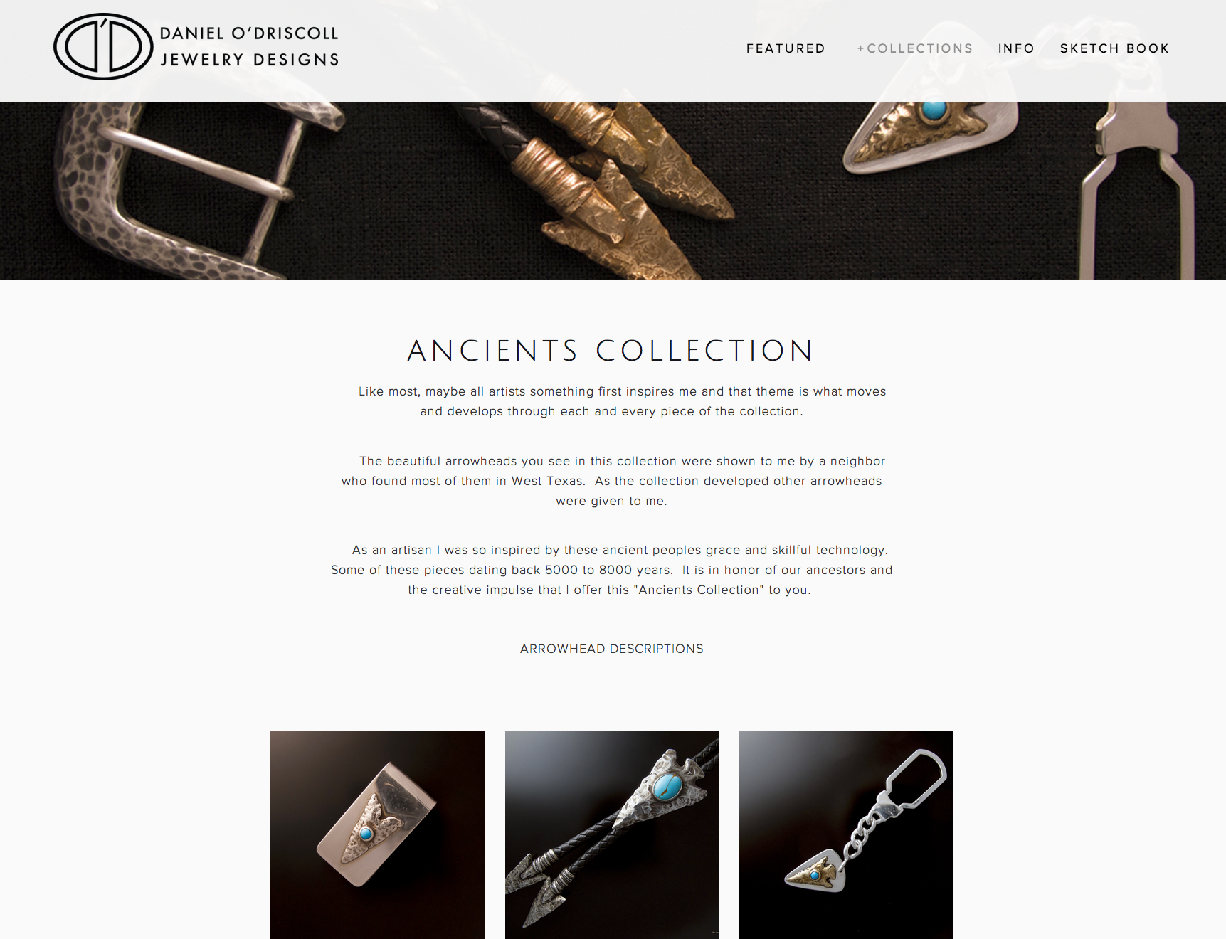 This site for Daniel O'Driscoll was a complete redesign from an older site in order to showcase his new and growing jewelry collections. While incorporating eCommerce and social media with the ability to quickly manage and update content as new pieces are created, the site is a catalogue of designs to coordinate featured work with ongoing print advertising.