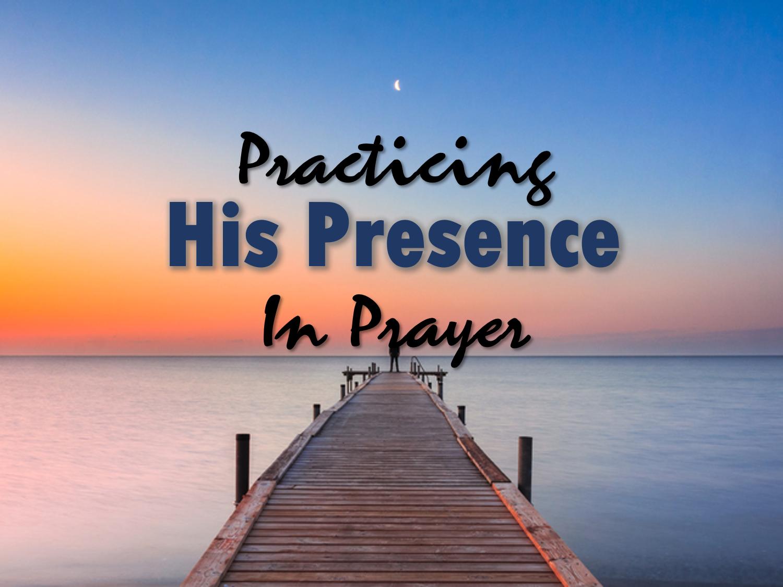 Practicing His Presence in Prayer