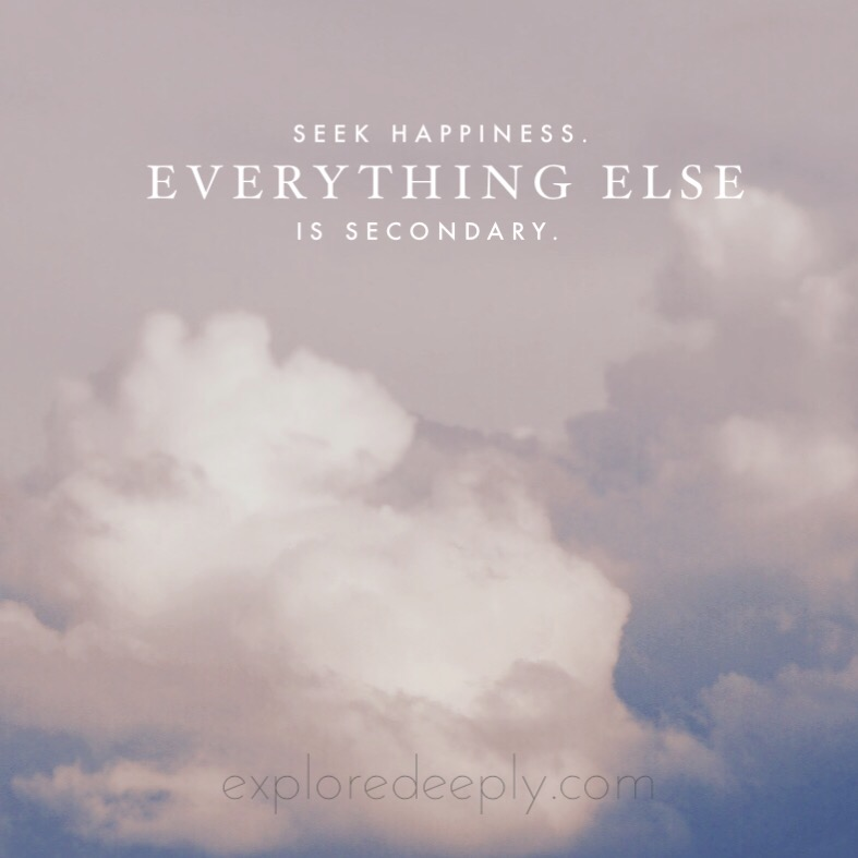 explore deeply chloe rain seek happiness everything else is secondary