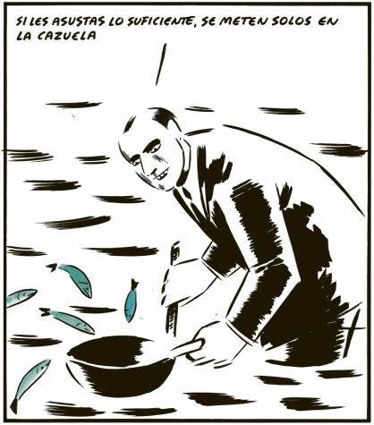 """""""Si tu les paniques suffisamment, ils sautent tout seuls dans la casserole""""- El Roto"""