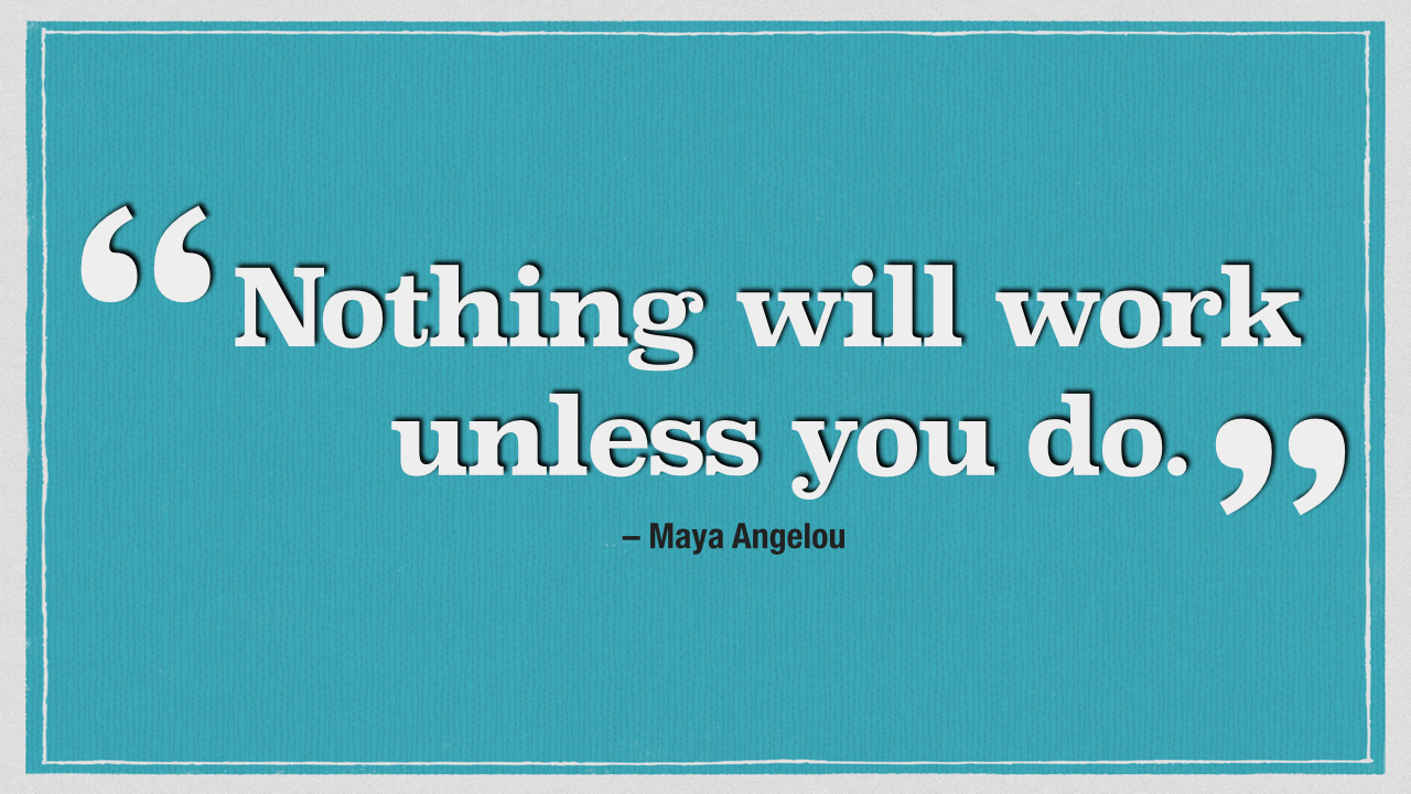 """""""  Nothing will work unless you do  .""""    -    Maya Angelou"""