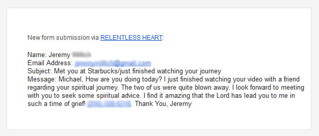 This was a complete stranger, whom the Lord had laid on my heart at a Starbucks. I had no idea what he was going through, but I sensed he was struggling. I handed him a card and after he watched the story, he sent me this email. I met with him afterwards and learned that he was just weeks away from a terrible custody battle court hearing. He was desperately trying to defend himself against false accusations that could prevent him from ever seeing his little girl. He was angry, hurting, and so confused about what to do and about how to defend himself. I was able to meet with him and encourage him in how to trust the Lord, for his defense. Weeks later, with all odds stacked against him, God gave him victory in the court and he ended up getting more than adequate time sharing with his beautiful little girl, whom I got to meet and fell in love with. He concluded, if the Lord can do this for Michael, he can do this for me. Him seeing the story of what God had done in my behalf, gave him the courage to trust the Lord on his behalf. Our Father is so FAITHFUL!!