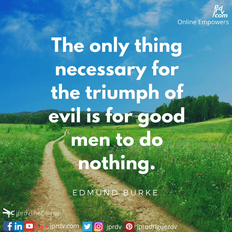 The only thing necessary for the triumph of evil is for good men to do nothing ~ Edmund Burke