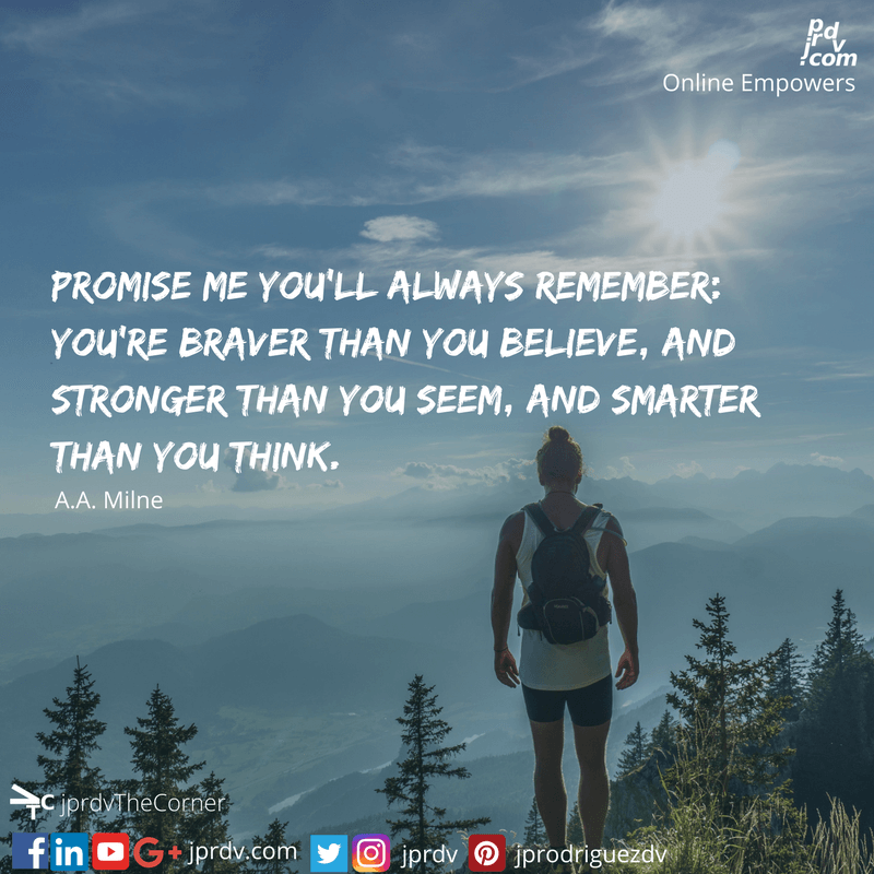 Promise me you'll always remember: You're braver than you believe, and stronger than you seem, and smarter than you think. ~ A. A. Milne