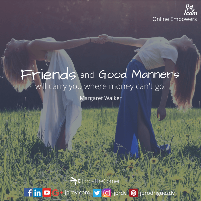 Friends and good manners will carry you where money can't go. ~ Margaret Walker