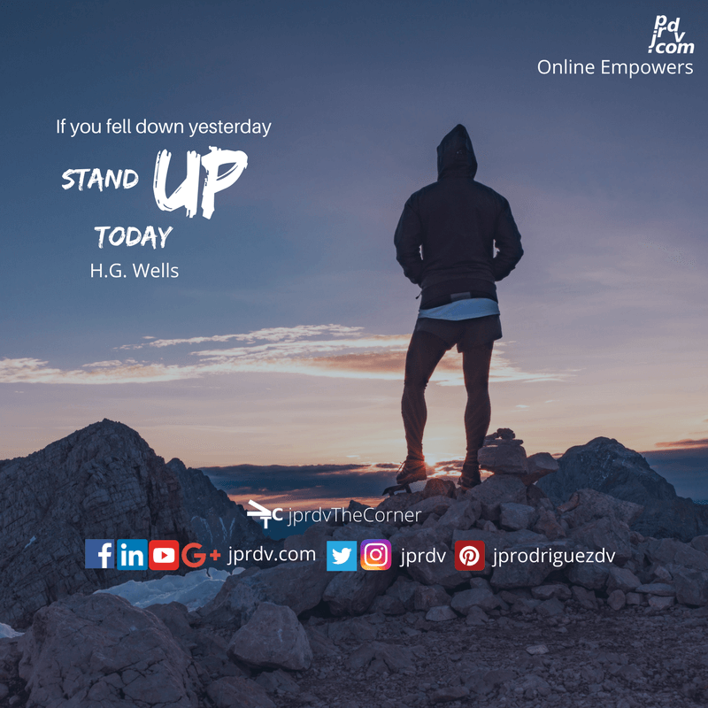 If you fell down yesterday, stand up today ~ H.G. Wells