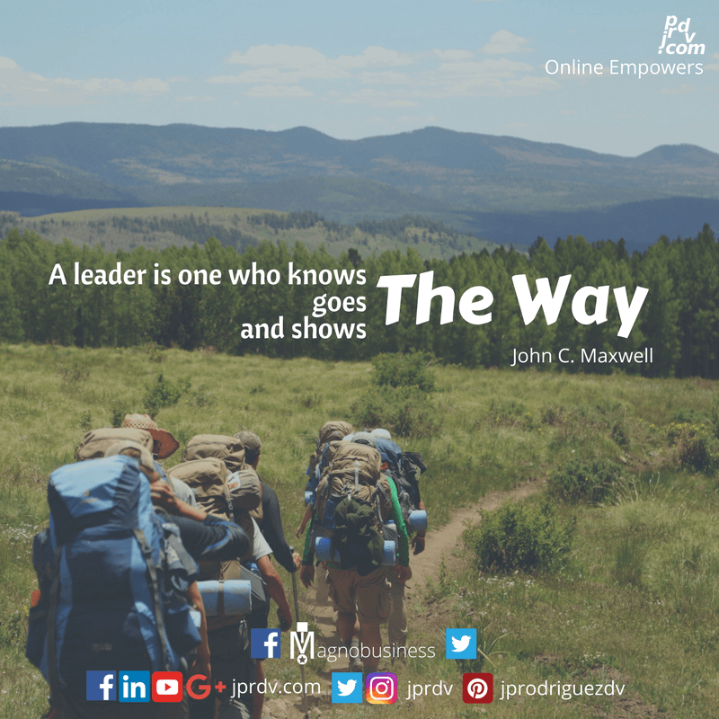 A leader is one who knows the way, goes the waym, and shows the way. ~ John C. Maxwell