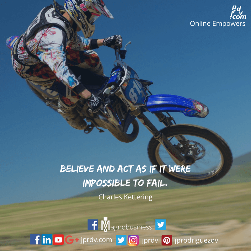 Believe and act as if it were impossible to fail. ~ Charles Kettering