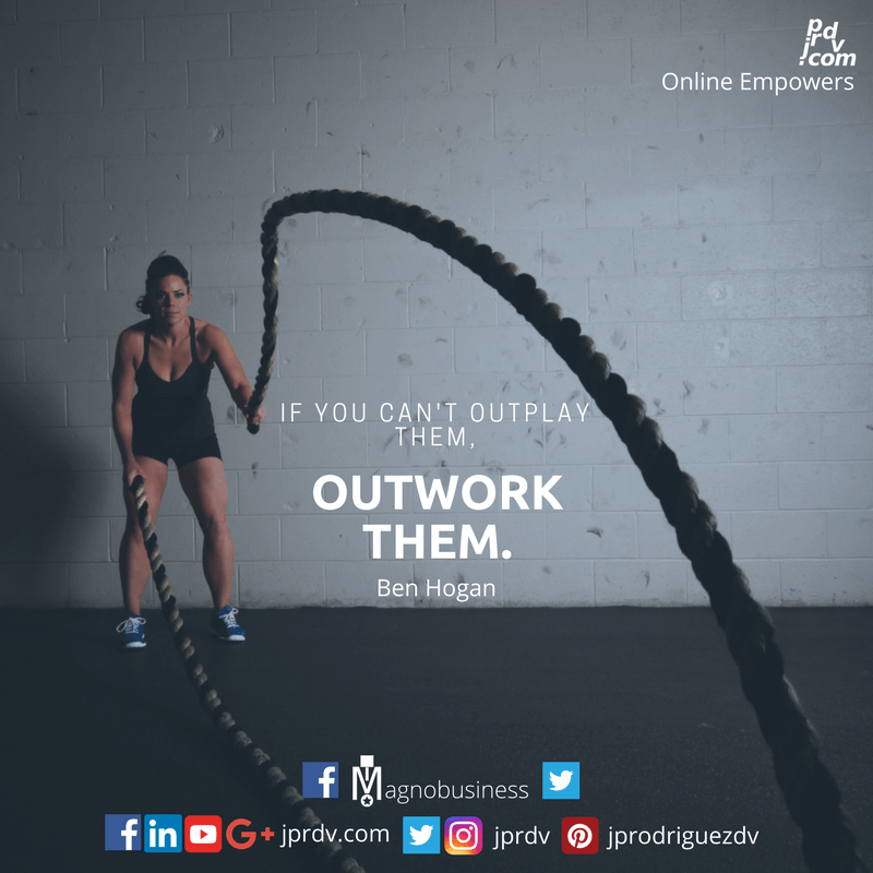 If you can't outplay them, outwork them. ~ Ben Hogan