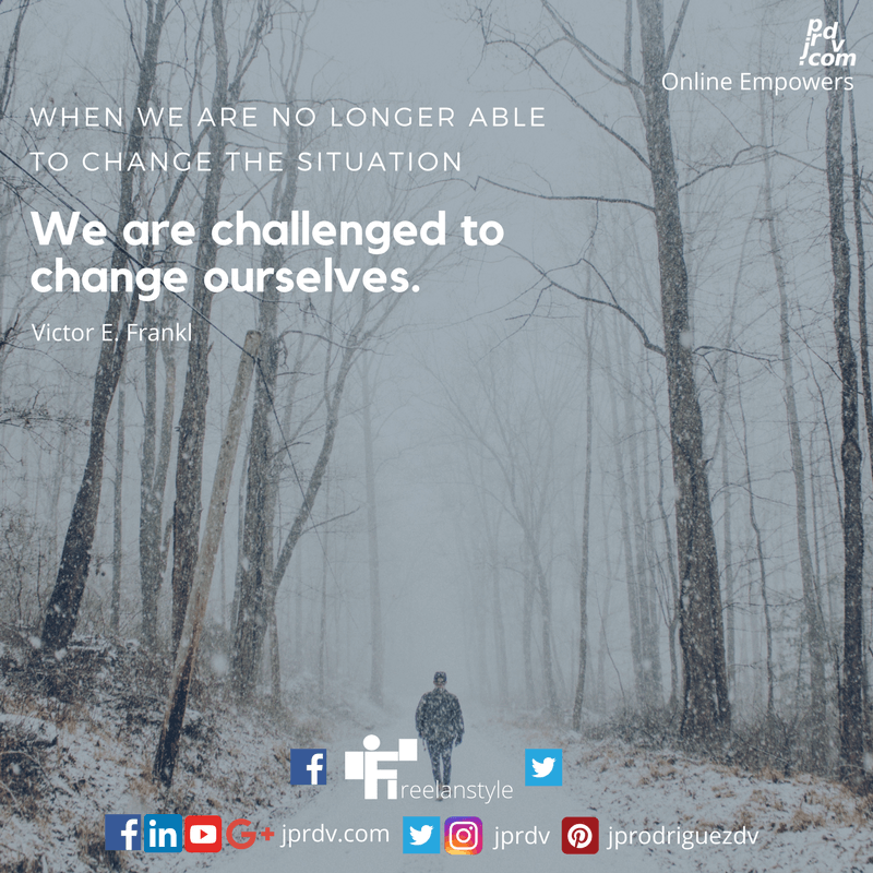 When we are no longer able to change the situation - we are challenged to change ourselves. ~ Victor E. Frankl