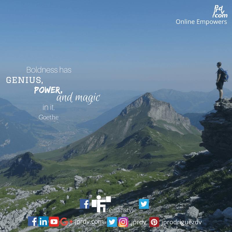 Boldess has genius, power and magic in it. ~ Goethe