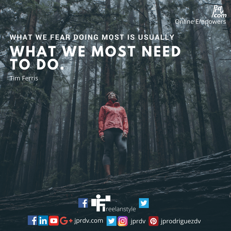 What we fear doing most is usually what we most need to do. ~ Tim Ferris