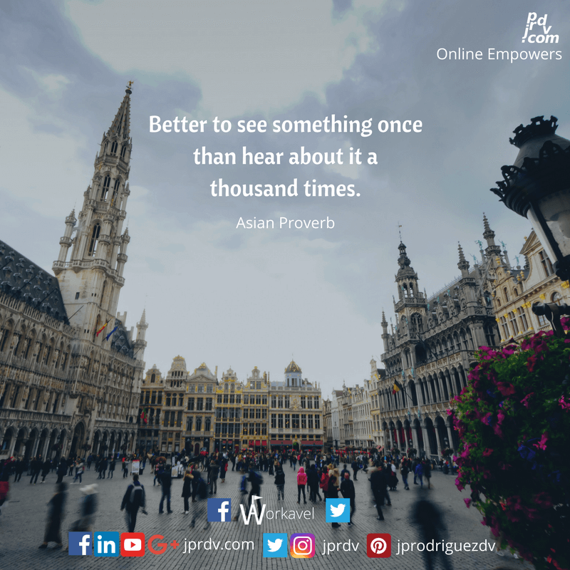 Better to see something once than hear about it a thousand times. ~ Asian Proverb