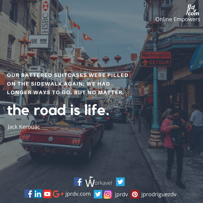 Our battered suitcases were piled on the sidewalk again; we had longer ways to go. But no matter, the road is life. ~ Jack Kerouac