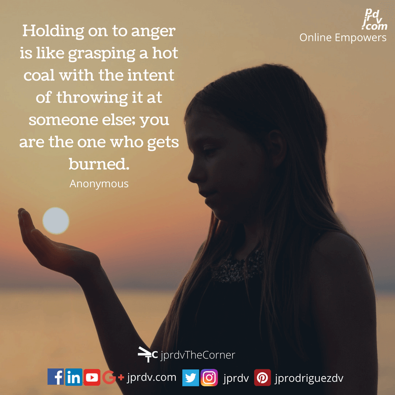 Holding on to anger is like grasping a hot coal with the intent of throwing it at someone else; you are the one who gets burned. ~ anonymous